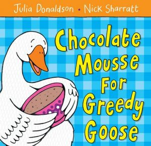 Chocolate Mousse for Greedy Goose by Julia Donaldson and Nick Sharratt, Children's Food Books